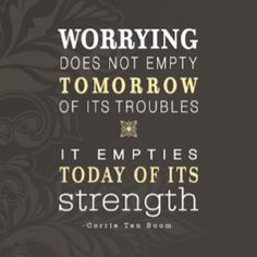 """""""Worry does not empty tomorrow of its troubles, it empties today of its strength."""" ― Corrie Ten Boom 
