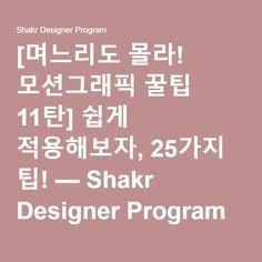 [며느리도 몰라! 모션그래픽 꿀팁 11탄] 쉽게 적용해보자, 25가지 팁! — Shakr Designer Program