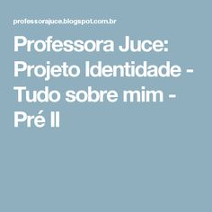 Professora Juce: Projeto Identidade - Tudo sobre mim - Pré II