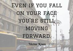 Even if you fall on your face you're still moving forward. – Victor Kiam thedailyquotes.com