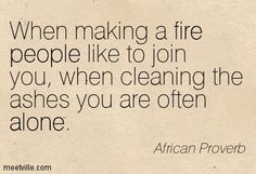 When making a fire people like to join you, when cleaning the ashes you are often alone. African Proverb.