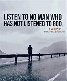 A W Tozer: listen to no man who has not listened to God.