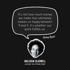 """It's not how much money we make that ultimately makes us happy between 9 and It's whether our work fulfills us."" – Malcolm Gladwell // 15 Inspirational Quotes from Startup Founders Startup Quotes, Entrepreneur Quotes, Malcolm Gladwell, And So It Begins, Work Motivation, Mindset Quotes, Success Quotes, My Philosophy, Money Quotes"