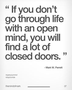 If you don't go through life w/ an open mind, you will find a lot of closed doors.