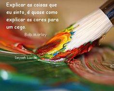 Explicar as coisas que eu sinto, é quase como explicar as cores para um cego.'' -Bob Marley