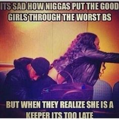 Its sad how ni**as put the good girls through the worst bs but when they realize she is a keeper its too late. Real Life Quotes, Happy Quotes, Relationship Quotes, Quotes To Live By, Funny Quotes, Relationships, Life Sayings, Random Quotes, Grieving Quotes