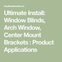 Ultimate Install: Window Blinds, Arch Window, Center Mount Brackets : Product Applications