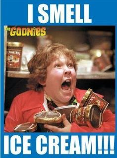 "Chunck from goonies. During movie, when icecream appears or is mentioned yell ""I…"