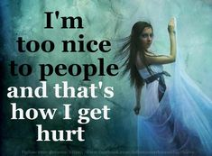 I'm too nice to people & that's how I get hurt.