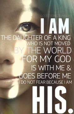 I am His!: I am daughter of a King, Who is not moved by the world. For my God is with me and goes before me. I do not fear him because I am HIS. LOVE LOVE LOVE Had to quote!! lol...
