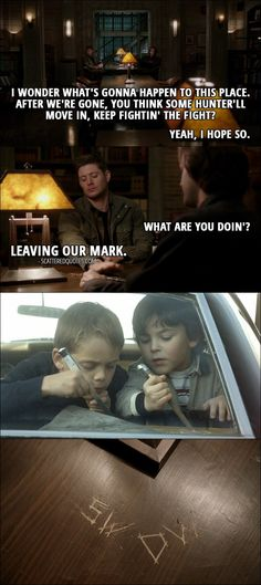 Quote from Supernatural 12x18 │  Dean Winchester: I wonder what's gonna happen to this place. After we're gone, you think some hunter'll move in, keep fightin' the fight? Sam Winchester: Yeah, I hope so. Dean Winchester: Yeah. Me, too. Sam Winchester: What are you doin'? Dean Winchester: Leaving our mark. (They carve their initials on the table in bunker.)