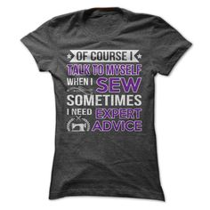 Of course I talk to myself when I sew, sometimes I need expert advice. Funny sewing shirt :))