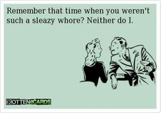 Remember that time when you weren't such a sleazy whore? Neither do I.