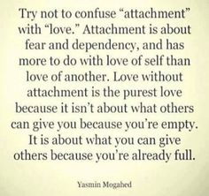 """Try not to confuse """"attachment"""" with """"love""""! Real love is without attachment and let's other persons free..."""