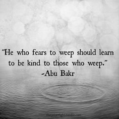 """He who fears to weep should learn to be kind to those who weep."" Abu Bakr"