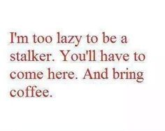 And alas, now you know the truth about me.too lazy even to be a stalker.so sad. Coffee Talk, Coffee Girl, I Love Coffee, My Coffee, Coffee Lovers, Sweet Coffee, Know The Truth, Coffee Humor, Coffee Quotes