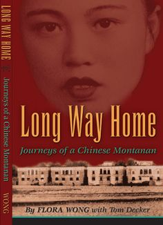 Long Way Home: Journey of a Chinese Montanan, custom published for Wing Sing Company. Born in Boston in 1928, Flora Wong moved to Southern China with her family in 1936, where life revolved around family and work in the fields. In 1947, Flora married MT resident Charlie Wong. Their arranged marriage took place January 1947 in Hong Kong. Charlie returned to Helena in August, 1948 and Flora followed in December. Together, they owned and operated Wing Shing Grocery on Main Street in Helena.