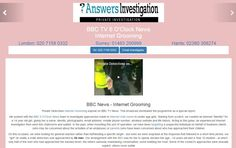 BBC News Private Investigator: http://www.answers.uk.com/admin/BBC6.htm From our archives – this exposé of Internet Groomers was filmed on the BBC in 2004 For help with similar matters, call Answers Investigation on 01483 200999 http://www.answers.uk.com
