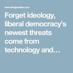 Forget ideology, liberal democracy's newest threats come from technology and…