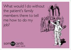 What would I do without the patient's family members there to tell me how to do my job?