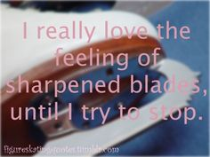 Figure Skating Quotes...I don't like getting my blades sharpened lol...but when their dull their annoying too...