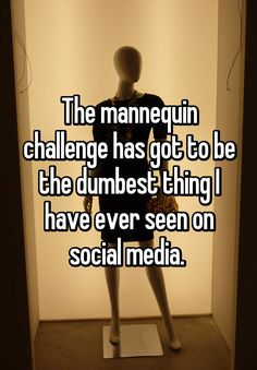 """The mannequin challenge has got to be the dumbest thing I have ever seen on social media. """
