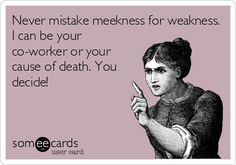 Never mistake meekness for weakness. I can be your co-worker or your cause of death. You decide!