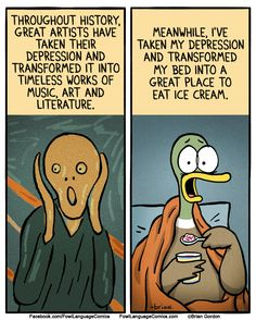 Throughout history, great artists have taken their depression and transformed it into timeless works of music, art and literature. Meanwhile, I've taken my depression and transformed my bed into a great place to eat ice cream. Fowl Language Comics, Mental Health Humor, Anxiety Humor, 4 Panel Life, Tastefully Offensive, Parenting Humor, Funny Pins, Just For Laughs, Funny Comics