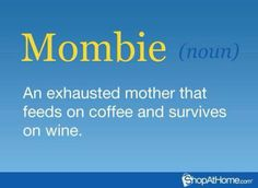 MOMBIE (NOUN) AN EXHAUSTED MOTHER THAT FEEDS ON COFFEE AN SURVIVES ON WINE