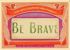 ~ Be Brave. Live with courage and passion.