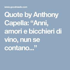 """Quote by Anthony Capella: """"Anni, amori e bicchieri di vino, nun se contano..."""""""