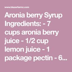 Aronia berry Syrup  Ingredients:  - 7 cups aronia berry juice  - 1/2 cup lemon juice  - 1 package pectin  - 6 cups granulated sugar  Directions: Wash fruit and cover with water; simmer 15 minutes. Strain juice. Measure juice into a 6- to 8-quart kettle. Add pectin and stir. Bring to boil, add sugar, stir, and bring to a rolling boil. Boil exactly 2 minutes. Skim and pour into jars.