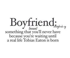 After reading Divergent... No boy will ever live up to him. Nuh uh. You're not Tobias!!