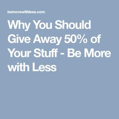 Why You Should Give Away 50% of Your Stuff - Be More with Less