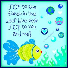 Joy to the fishes in the deep blue sea, joy to you and me.