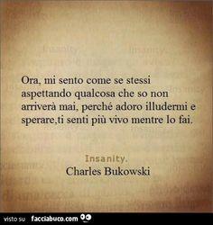 Ora, mi sento come se stessi aspettando qualcosa che so non arriverà mai, perché adoro illudermi e sperare, ti senti più vivo mentre lo fai. Charles Bukowski Charles Bukowski, Hidden Words, Italian Quotes, Quotes White, Love Phrases, Mood Tracker, Words Quotes, Cool Words, Favorite Quotes