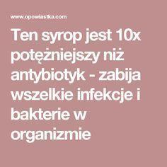Ten syrop jest 10x potężniejszy niż antybiotyk - zabija wszelkie infekcje i bakterie w organizmie