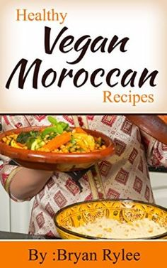 Easy Vegan Recipes:Tasting And Healthy Moroccan Vegan Recipes: Learn how to make A tasty Moroccan vegan meals! (The Vegan Cookbook Vegan Recipes vegan cooking)