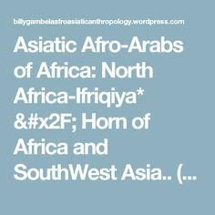 """Asiatic Afro-Arabs of Africa: North Africa-Ifriqiya* / Horn of Africa and SouthWest Asia.. (Nubians, Tuareg and Beja """"Sahara"""" People) – Billy Gambéla ጋምበላ ። Afri-Asiatic Anthropology Blog."""