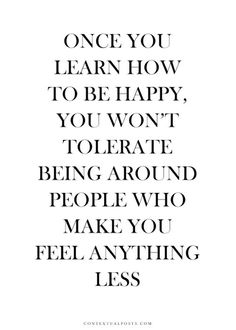 Once you learn how to be happy you won't tolerate being around people who make you feel anything less.
