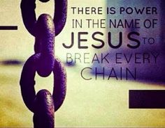 There is power in the name of Jesus to break every chain.