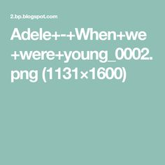 Adele+-+When+we+were+young_0002.png (1131×1600)