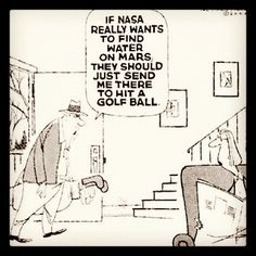 If NASA really wants to find water on Mars they should just send me there to hit a golf ball.