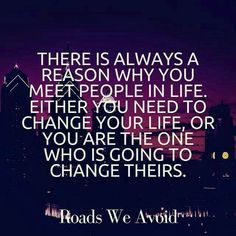 """""""There's always a reason why you meet people in life. Either you need to change your life or you're going to change theirs."""" Every once in a while, you're both drawn to change your lives, and each become the best version of yourselves in lives better than either could dream!"""