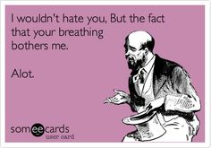 Funny Breakup Ecard: I wouldn't hate you, But the fact that your breathing bothers me. Alot.