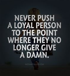Never push a loyal person to the point where they no longer give a damn. ~unknown