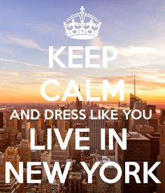 KEEP CALM AND DRESS LIKE YOU LIVE IN NEW YORK