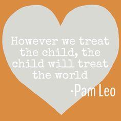However we treat the child, the child will treat the world -Pam Leo