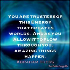 You are trustees of this energy that creates worlds and as you allow it ot flow through you amazing things happen. Abraham Hicks
