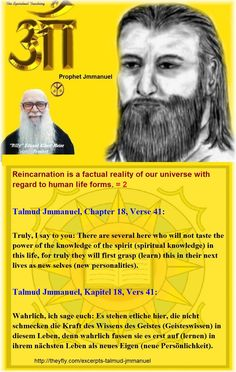 Reincarnation is a factual reality of our universe with regard to human life forms. = 2 Talmud Jmmanuel, Chapter 18, Verse 41: Truly, I say to you: There are several here who will not taste the power of the knowledge of the spirit (spiritual knowledge) in this life, for truly they will first grasp (learn) this in their next lives as new selves (new personalities). Talmud Jmmanuel, Kapitel 18, Vers 41: Wahrlich, ich sage euch: Es stehen etliche hier, die nicht schmecken die Kraft des Wissens